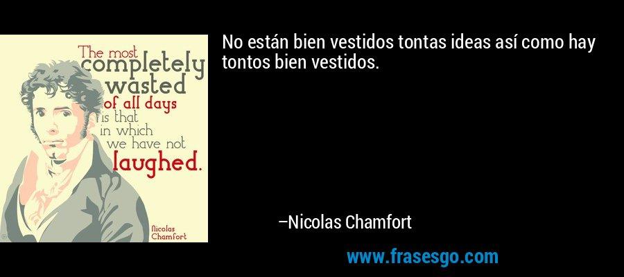 No están bien vestidos tontas ideas así como hay tontos bien vestidos. – Nicolas Chamfort