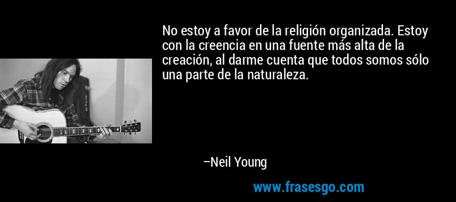 No estoy a favor de la religión organizada. Estoy con la creencia en una fuente más alta de la creación, al darme cuenta que todos somos sólo una parte de la naturaleza. – Neil Young