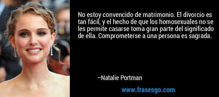 No estoy convencido de matrimonio. El divorcio es tan fácil, y el hecho de que los homosexuales no se les permite casarse toma gran parte del significado de ella. Comprometerse a una persona es sagrada. – Natalie Portman