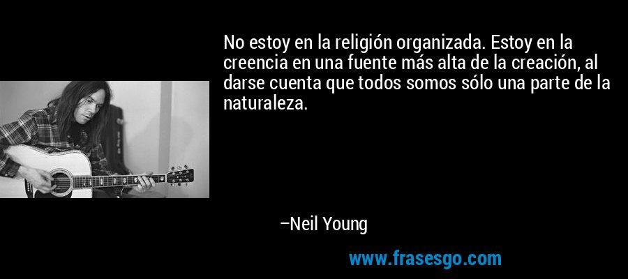 No estoy en la religión organizada. Estoy en la creencia en una fuente más alta de la creación, al darse cuenta que todos somos sólo una parte de la naturaleza. – Neil Young