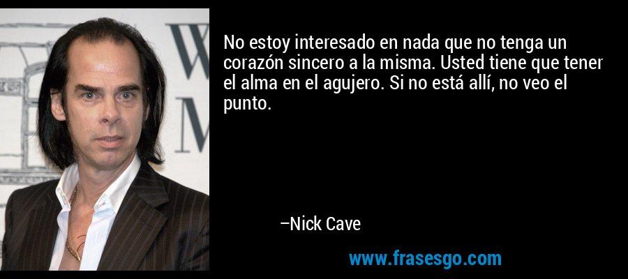 No estoy interesado en nada que no tenga un corazón sincero a la misma. Usted tiene que tener el alma en el agujero. Si no está allí, no veo el punto. – Nick Cave