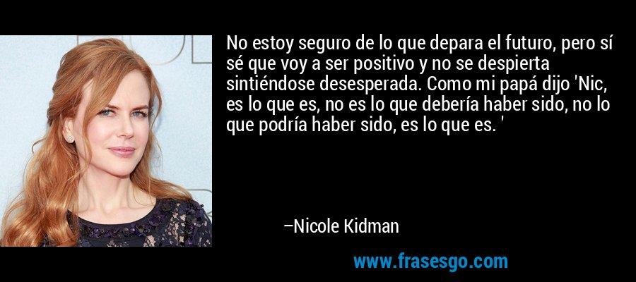 No estoy seguro de lo que depara el futuro, pero sí sé que voy a ser positivo y no se despierta sintiéndose desesperada. Como mi papá dijo 'Nic, es lo que es, no es lo que debería haber sido, no lo que podría haber sido, es lo que es. ' – Nicole Kidman