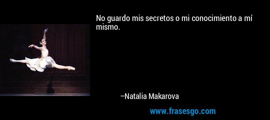 No guardo mis secretos o mi conocimiento a mí mismo. – Natalia Makarova