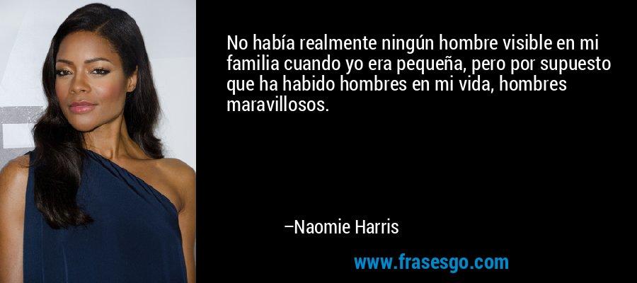 No había realmente ningún hombre visible en mi familia cuando yo era pequeña, pero por supuesto que ha habido hombres en mi vida, hombres maravillosos. – Naomie Harris