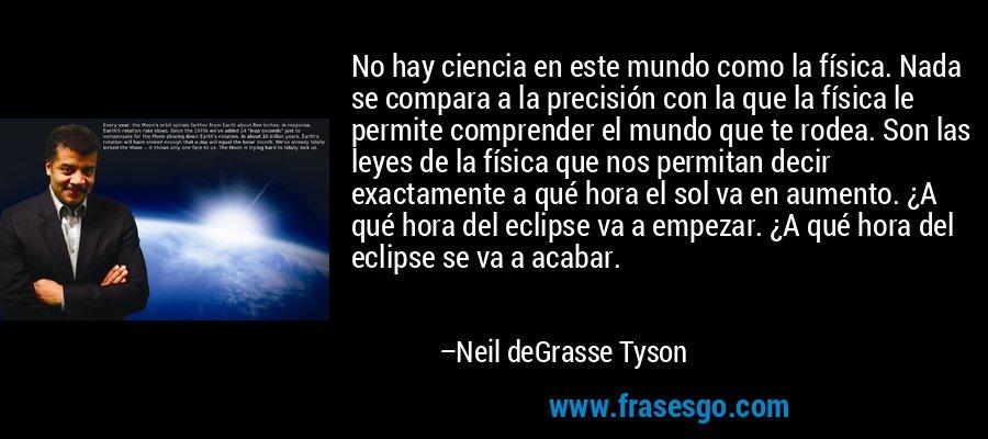 No hay ciencia en este mundo como la física. Nada se compara a la precisión con la que la física le permite comprender el mundo que te rodea. Son las leyes de la física que nos permitan decir exactamente a qué hora el sol va en aumento. ¿A qué hora del eclipse va a empezar. ¿A qué hora del eclipse se va a acabar. – Neil deGrasse Tyson