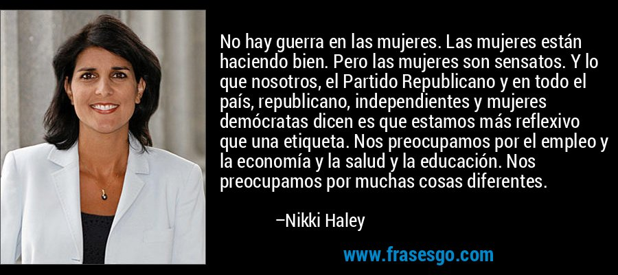 No hay guerra en las mujeres. Las mujeres están haciendo bien. Pero las mujeres son sensatos. Y lo que nosotros, el Partido Republicano y en todo el país, republicano, independientes y mujeres demócratas dicen es que estamos más reflexivo que una etiqueta. Nos preocupamos por el empleo y la economía y la salud y la educación. Nos preocupamos por muchas cosas diferentes. – Nikki Haley