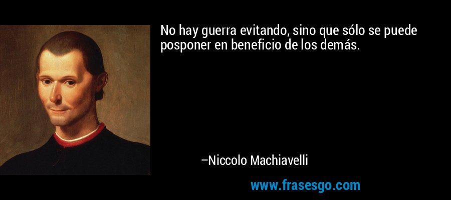 No hay guerra evitando, sino que sólo se puede posponer en beneficio de los demás. – Niccolo Machiavelli