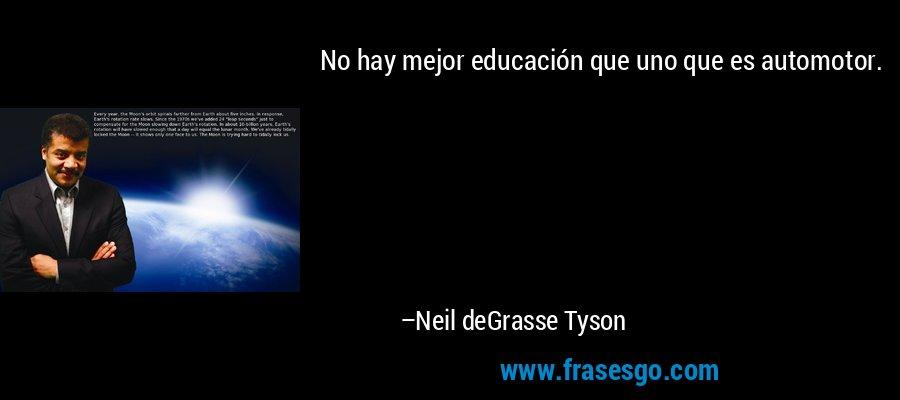 No hay mejor educación que uno que es automotor. – Neil deGrasse Tyson