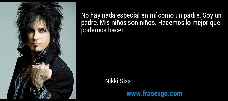 No hay nada especial en mí como un padre. Soy un padre. Mis niños son niños. Hacemos lo mejor que podemos hacer. – Nikki Sixx