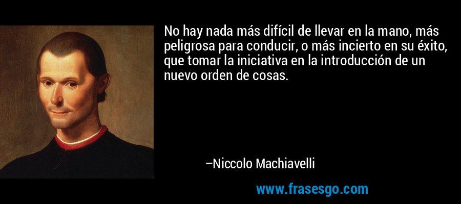 No hay nada más difícil de llevar en la mano, más peligrosa para conducir, o más incierto en su éxito, que tomar la iniciativa en la introducción de un nuevo orden de cosas. – Niccolo Machiavelli