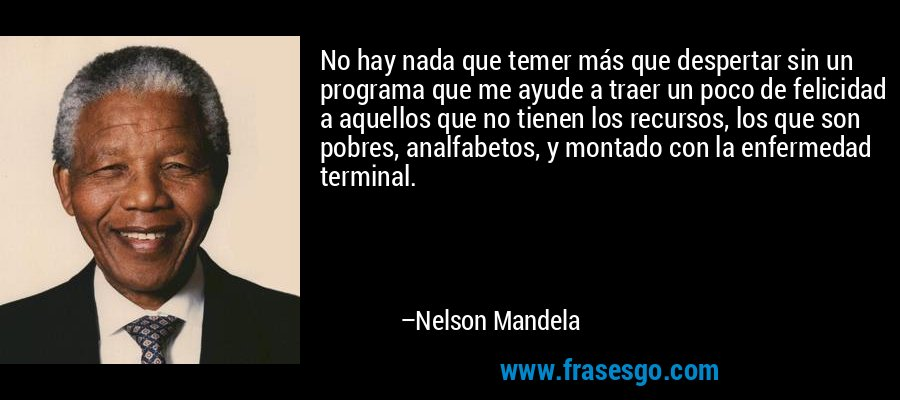 No hay nada que temer más que despertar sin un programa que me ayude a traer un poco de felicidad a aquellos que no tienen los recursos, los que son pobres, analfabetos, y montado con la enfermedad terminal. – Nelson Mandela