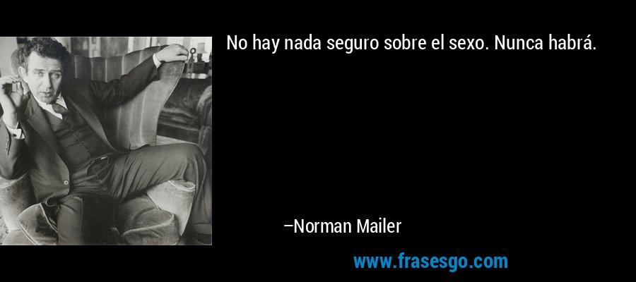No hay nada seguro sobre el sexo. Nunca habrá. – Norman Mailer