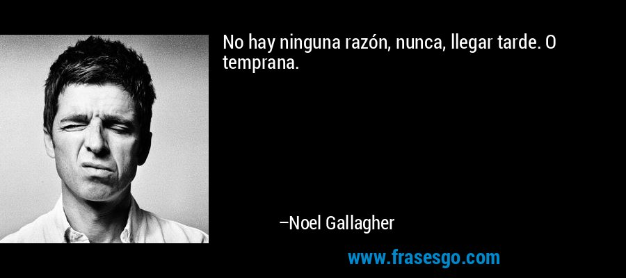 No hay ninguna razón, nunca, llegar tarde. O temprana. – Noel Gallagher