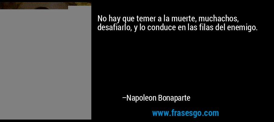 No hay que temer a la muerte, muchachos, desafiarlo, y lo conduce en las filas del enemigo. – Napoleon Bonaparte