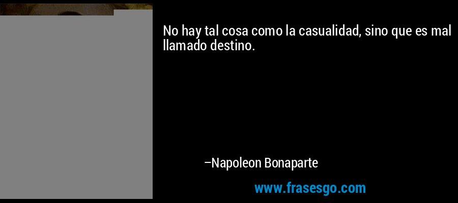 No hay tal cosa como la casualidad, sino que es mal llamado destino. – Napoleon Bonaparte