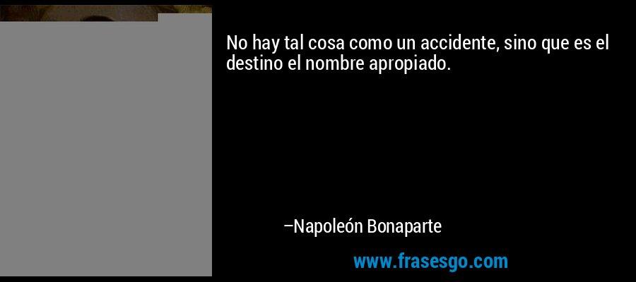 No hay tal cosa como un accidente, sino que es el destino el nombre apropiado. – Napoleón Bonaparte