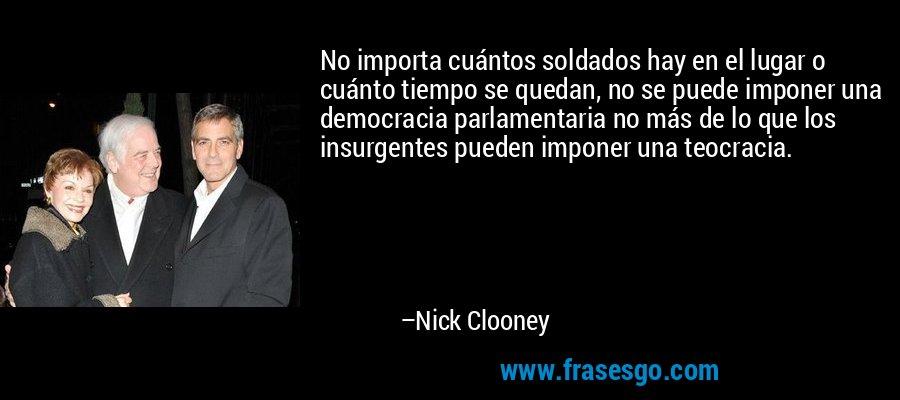 No importa cuántos soldados hay en el lugar o cuánto tiempo se quedan, no se puede imponer una democracia parlamentaria no más de lo que los insurgentes pueden imponer una teocracia. – Nick Clooney