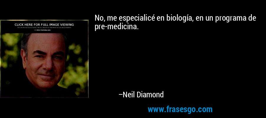 No, me especialicé en biología, en un programa de pre-medicina. – Neil Diamond