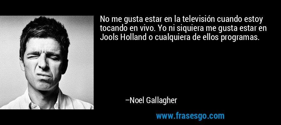 No me gusta estar en la televisión cuando estoy tocando en vivo. Yo ni siquiera me gusta estar en Jools Holland o cualquiera de ellos programas. – Noel Gallagher