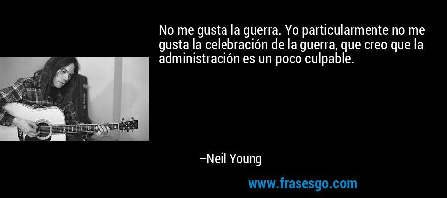 No me gusta la guerra. Yo particularmente no me gusta la celebración de la guerra, que creo que la administración es un poco culpable. – Neil Young