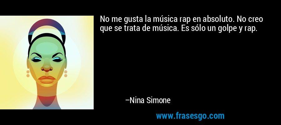No me gusta la música rap en absoluto. No creo que se trata de música. Es sólo un golpe y rap. – Nina Simone