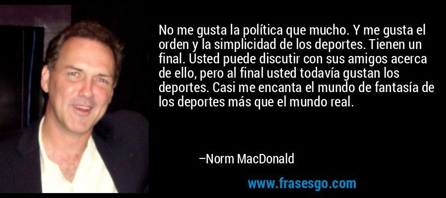 No me gusta la política que mucho. Y me gusta el orden y la simplicidad de los deportes. Tienen un final. Usted puede discutir con sus amigos acerca de ello, pero al final usted todavía gustan los deportes. Casi me encanta el mundo de fantasía de los deportes más que el mundo real. – Norm MacDonald