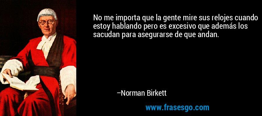 No me importa que la gente mire sus relojes cuando estoy hablando pero es excesivo que además los sacudan para asegurarse de que andan. – Norman Birkett