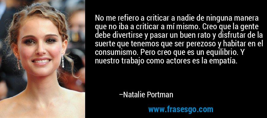No me refiero a criticar a nadie de ninguna manera que no iba a criticar a mí mismo. Creo que la gente debe divertirse y pasar un buen rato y disfrutar de la suerte que tenemos que ser perezoso y habitar en el consumismo. Pero creo que es un equilibrio. Y nuestro trabajo como actores es la empatía. – Natalie Portman