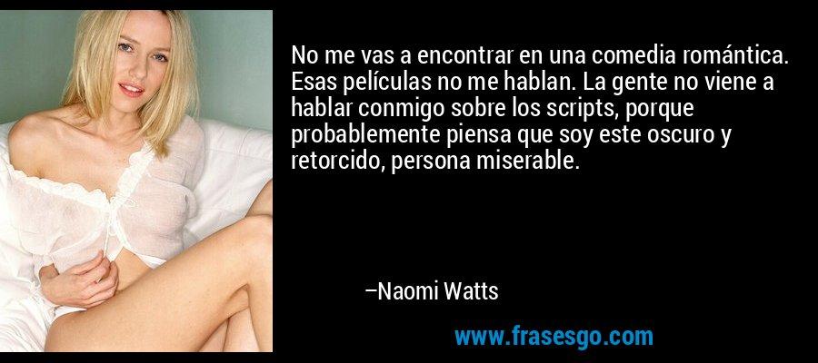 No me vas a encontrar en una comedia romántica. Esas películas no me hablan. La gente no viene a hablar conmigo sobre los scripts, porque probablemente piensa que soy este oscuro y retorcido, persona miserable. – Naomi Watts
