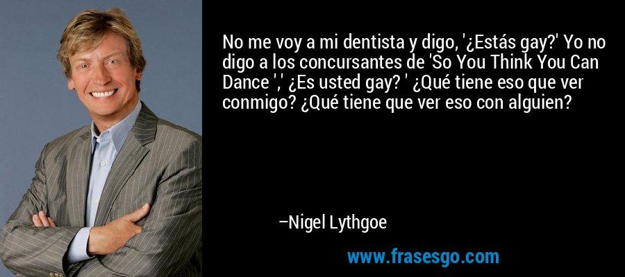 No me voy a mi dentista y digo, '¿Estás gay?' Yo no digo a los concursantes de 'So You Think You Can Dance ',' ¿Es usted gay? ' ¿Qué tiene eso que ver conmigo? ¿Qué tiene que ver eso con alguien? – Nigel Lythgoe