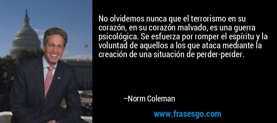 No olvidemos nunca que el terrorismo en su corazón, en su corazón malvado, es una guerra psicológica. Se esfuerza por romper el espíritu y la voluntad de aquellos a los que ataca mediante la creación de una situación de perder-perder. – Norm Coleman