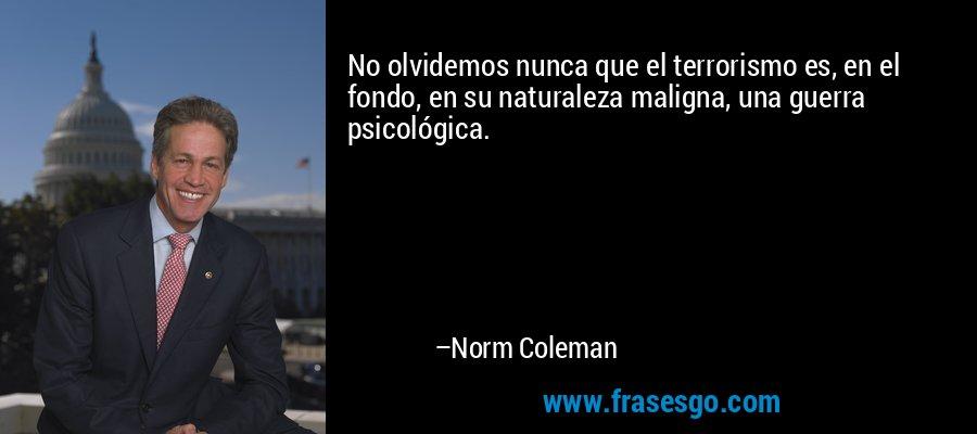 No olvidemos nunca que el terrorismo es, en el fondo, en su naturaleza maligna, una guerra psicológica. – Norm Coleman