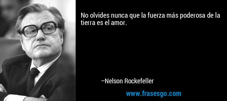 No olvides nunca que la fuerza más poderosa de la tierra es el amor. – Nelson Rockefeller
