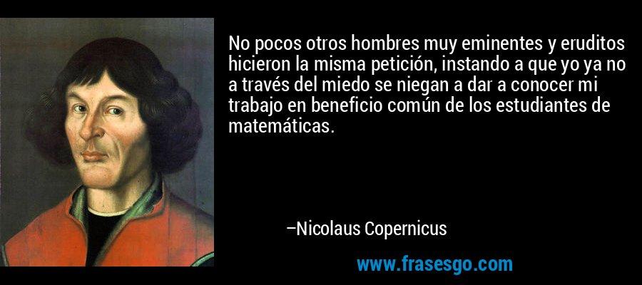 No pocos otros hombres muy eminentes y eruditos hicieron la misma petición, instando a que yo ya no a través del miedo se niegan a dar a conocer mi trabajo en beneficio común de los estudiantes de matemáticas. – Nicolaus Copernicus