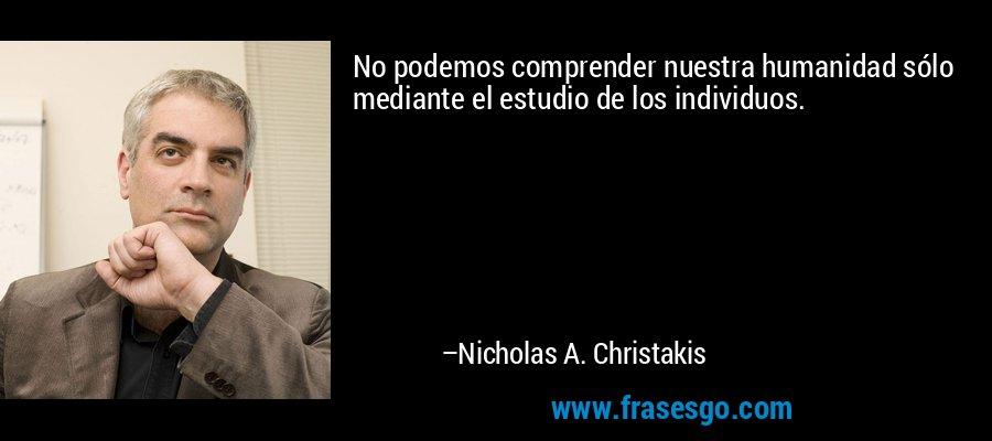 No podemos comprender nuestra humanidad sólo mediante el estudio de los individuos. – Nicholas A. Christakis