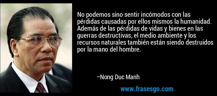 No podemos sino sentir incómodos con las pérdidas causadas por ellos mismos la humanidad. Además de las pérdidas de vidas y bienes en las guerras destructivas, el medio ambiente y los recursos naturales también están siendo destruidos por la mano del hombre. – Nong Duc Manh