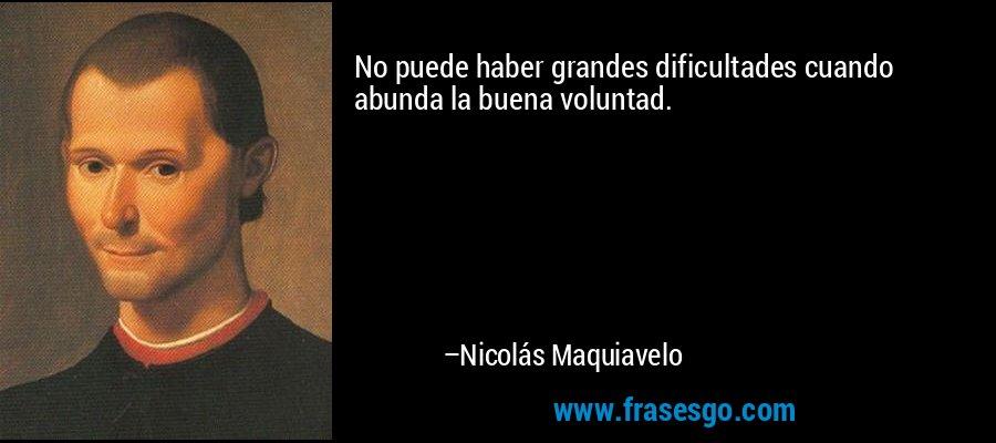 No puede haber grandes dificultades cuando abunda la buena voluntad. – Nicolás Maquiavelo