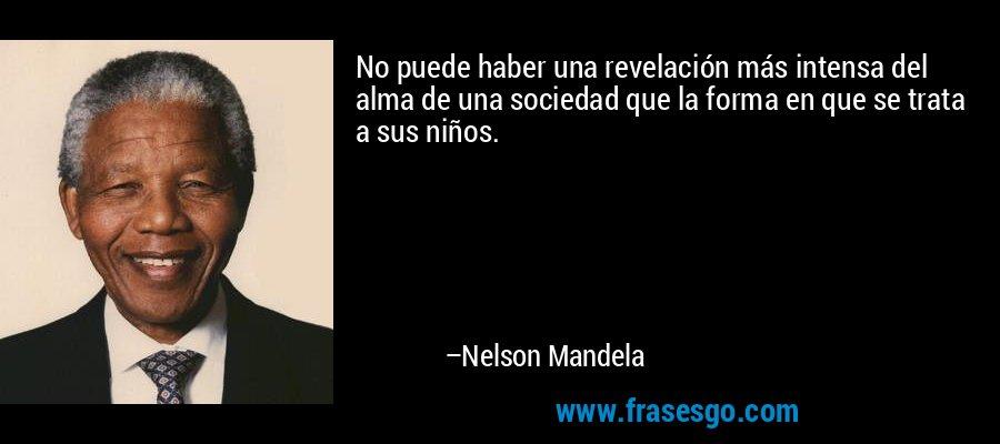 No puede haber una revelación más intensa del alma de una sociedad que la forma en que se trata a sus niños. – Nelson Mandela
