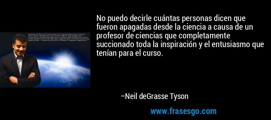 No puedo decirle cuántas personas dicen que fueron apagadas desde la ciencia a causa de un profesor de ciencias que completamente succionado toda la inspiración y el entusiasmo que tenían para el curso. – Neil deGrasse Tyson