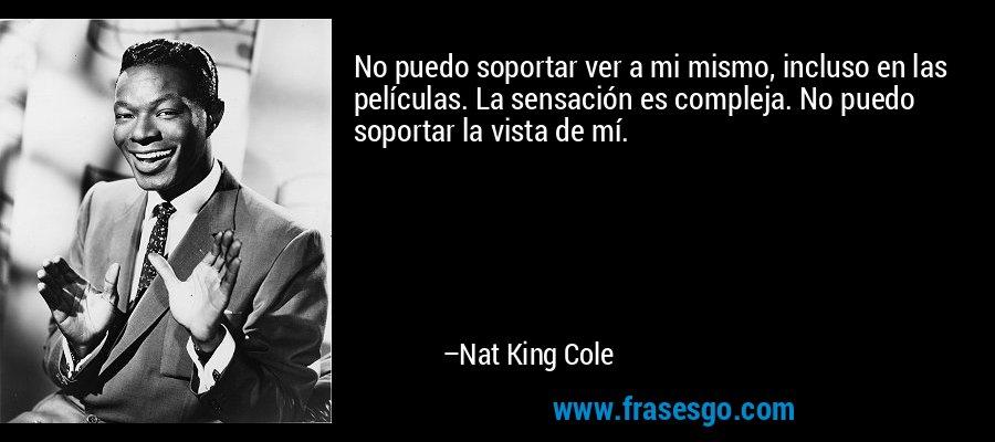 No puedo soportar ver a mi mismo, incluso en las películas. La sensación es compleja. No puedo soportar la vista de mí. – Nat King Cole