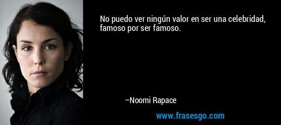 No puedo ver ningún valor en ser una celebridad, famoso por ser famoso. – Noomi Rapace