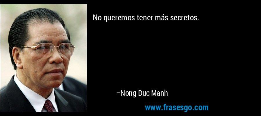 No queremos tener más secretos. – Nong Duc Manh