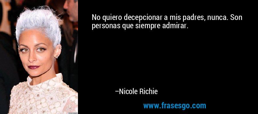 No quiero decepcionar a mis padres, nunca. Son personas que siempre admirar. – Nicole Richie