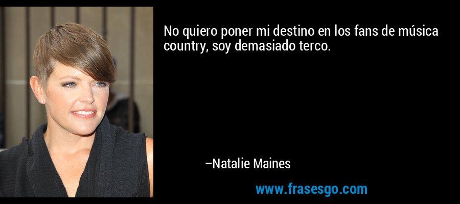 No quiero poner mi destino en los fans de música country, soy demasiado terco. – Natalie Maines