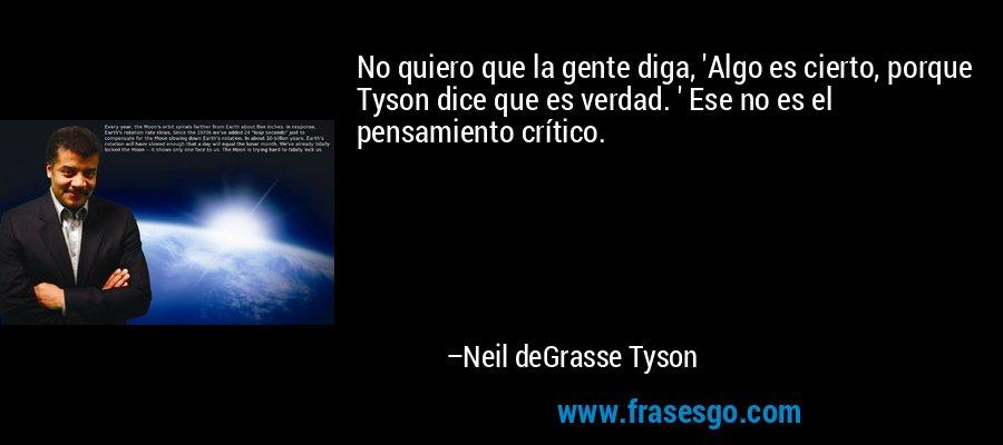 No quiero que la gente diga, 'Algo es cierto, porque Tyson dice que es verdad. ' Ese no es el pensamiento crítico. – Neil deGrasse Tyson