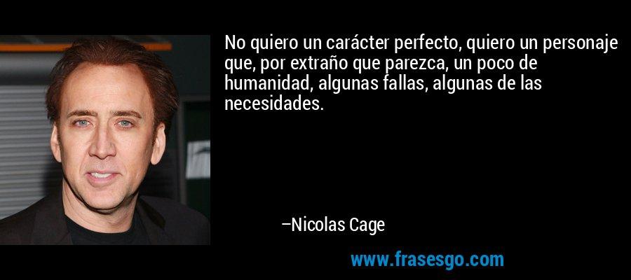 No quiero un carácter perfecto, quiero un personaje que, por extraño que parezca, un poco de humanidad, algunas fallas, algunas de las necesidades. – Nicolas Cage