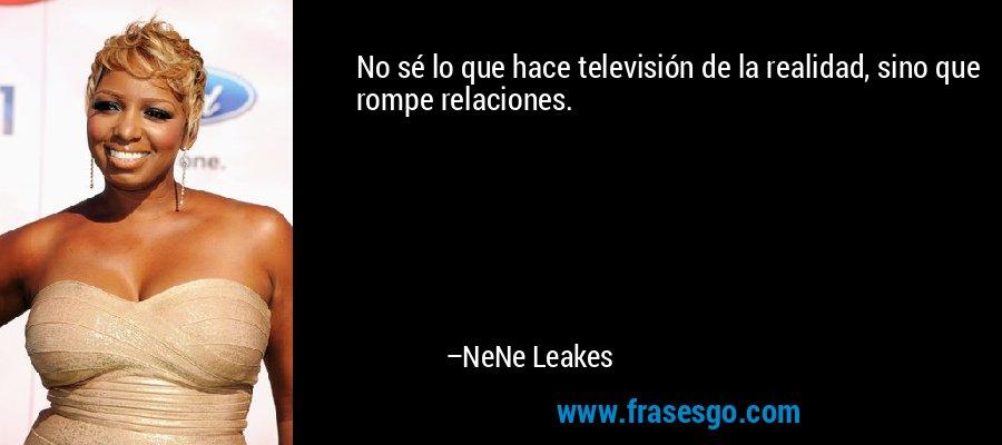 No sé lo que hace televisión de la realidad, sino que rompe relaciones. – NeNe Leakes