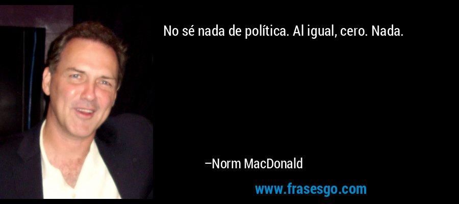 No sé nada de política. Al igual, cero. Nada. – Norm MacDonald