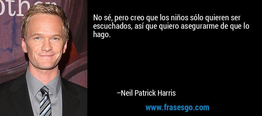 No sé, pero creo que los niños sólo quieren ser escuchados, así que quiero asegurarme de que lo hago. – Neil Patrick Harris