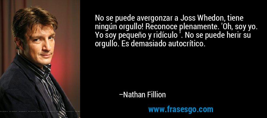 No se puede avergonzar a Joss Whedon, tiene ningún orgullo! Reconoce plenamente. 'Oh, soy yo. Yo soy pequeño y ridículo '. No se puede herir su orgullo. Es demasiado autocrítico. – Nathan Fillion